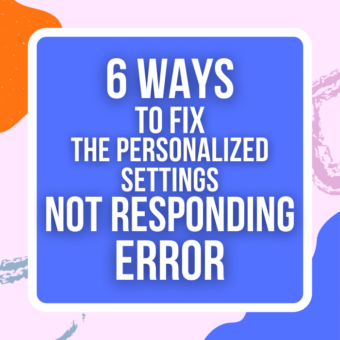 6 Ways To Fix The Personalized Settings Not Responding Error
